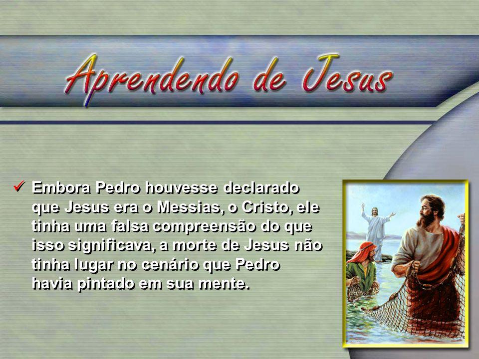 Embora Pedro houvesse declarado que Jesus era o Messias, o Cristo, ele tinha uma falsa compreensão do que isso significava, a morte de Jesus não tinha lugar no cenário que Pedro havia pintado em sua mente.