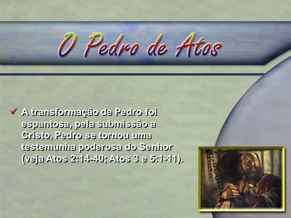 A transformação de Pedro foi espantosa, pela submissão a Cristo, Pedro se tornou uma testemunha poderosa do Senhor (veja Atos 2:14-40; Atos 3 e 5:1-11).