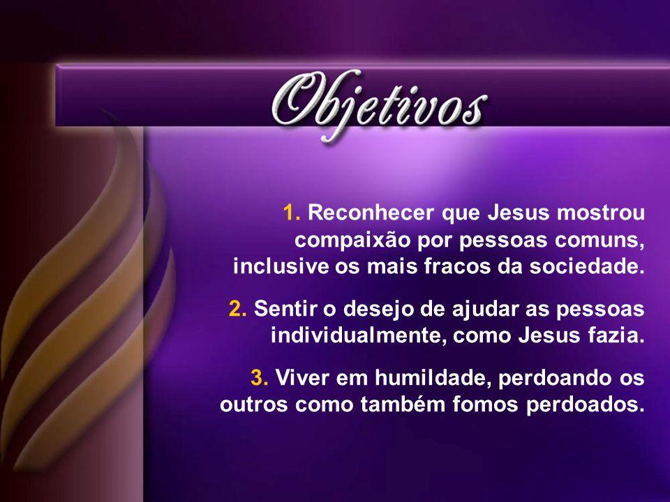 Reconhecer que Jesus mostrou compaixão por pessoas comuns, inclusive os mais fracos da sociedade.