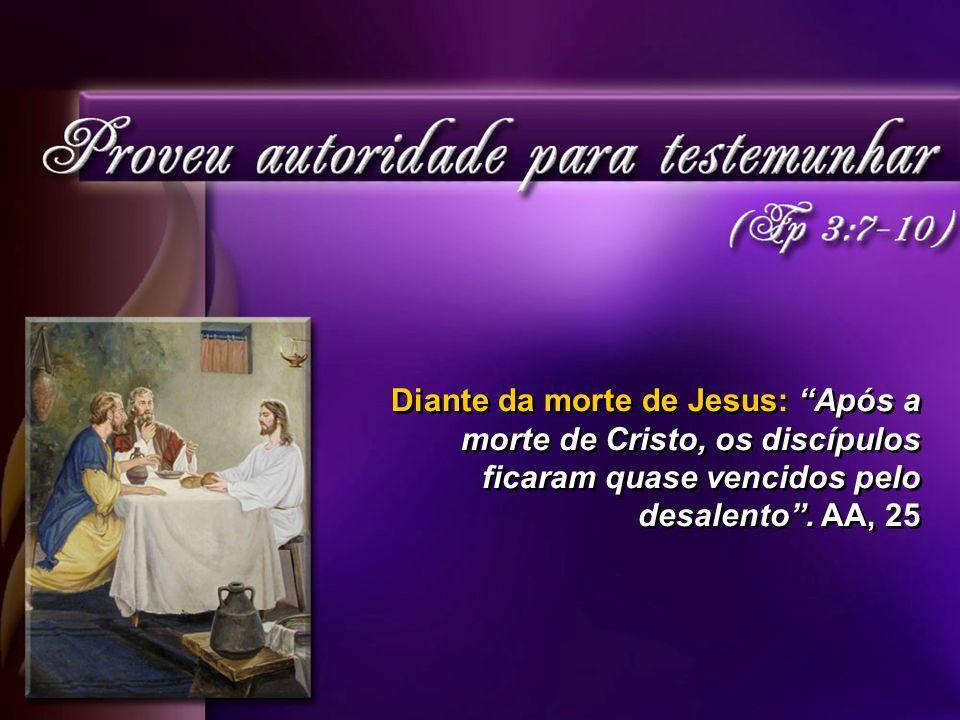 Diante da morte de Jesus: Após a morte de Cristo, os discípulos ficaram quase vencidos pelo desalento .