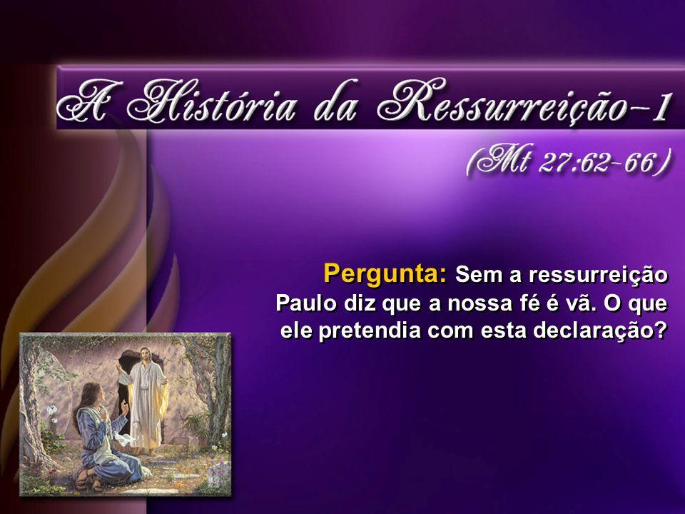 Pergunta: Sem a ressurreição Paulo diz que a nossa fé é vã