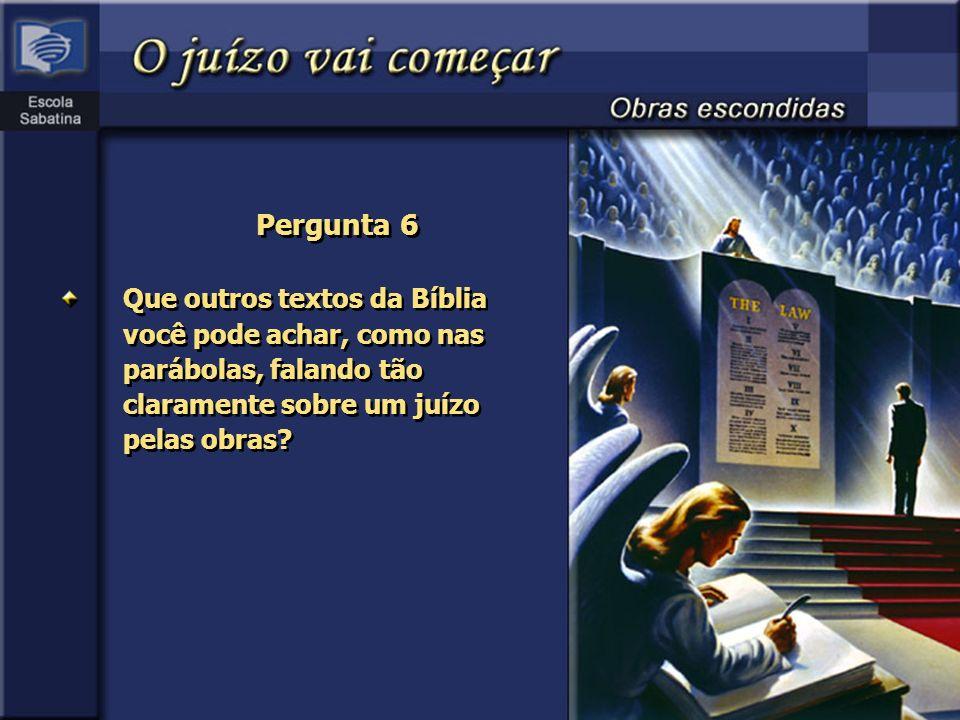 Pergunta 6 Que outros textos da Bíblia você pode achar, como nas parábolas, falando tão claramente sobre um juízo pelas obras