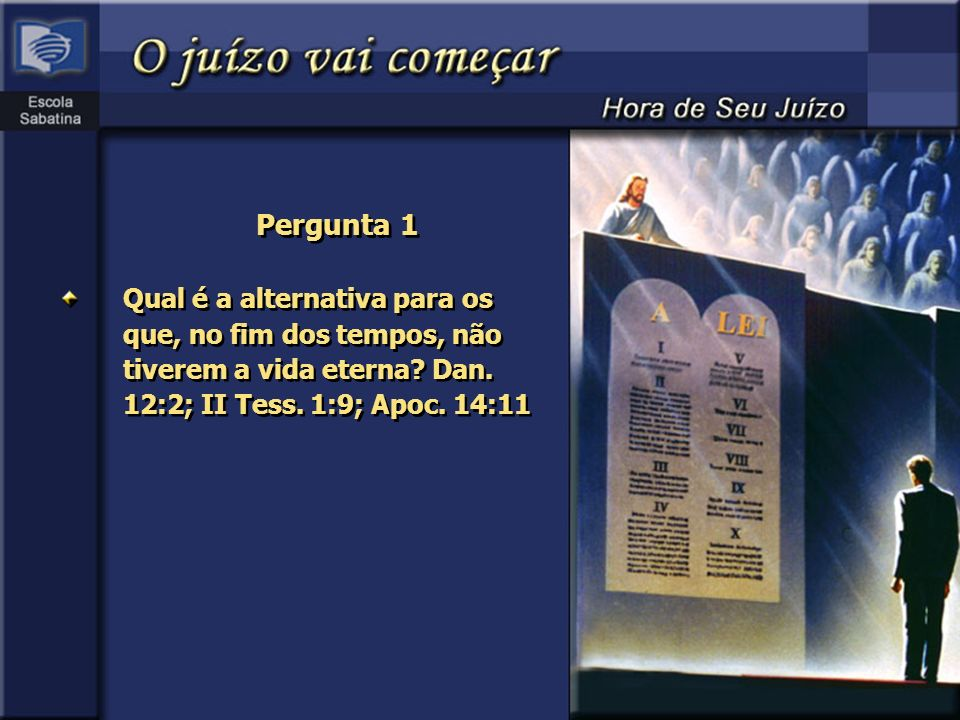 Pergunta 1 Qual é a alternativa para os que, no fim dos tempos, não tiverem a vida eterna Dan. 12:2; II Tess. 1:9; Apoc. 14:11.