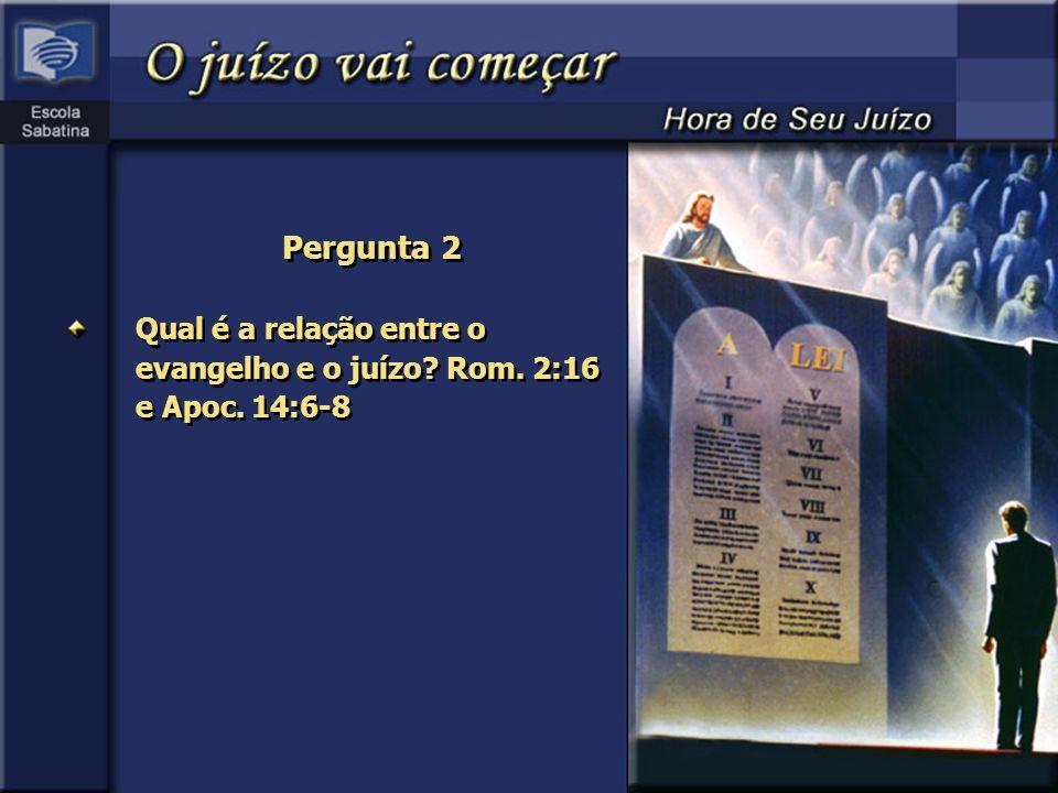 Pergunta 2 Qual é a relação entre o evangelho e o juízo Rom. 2:16 e Apoc. 14:6-8.
