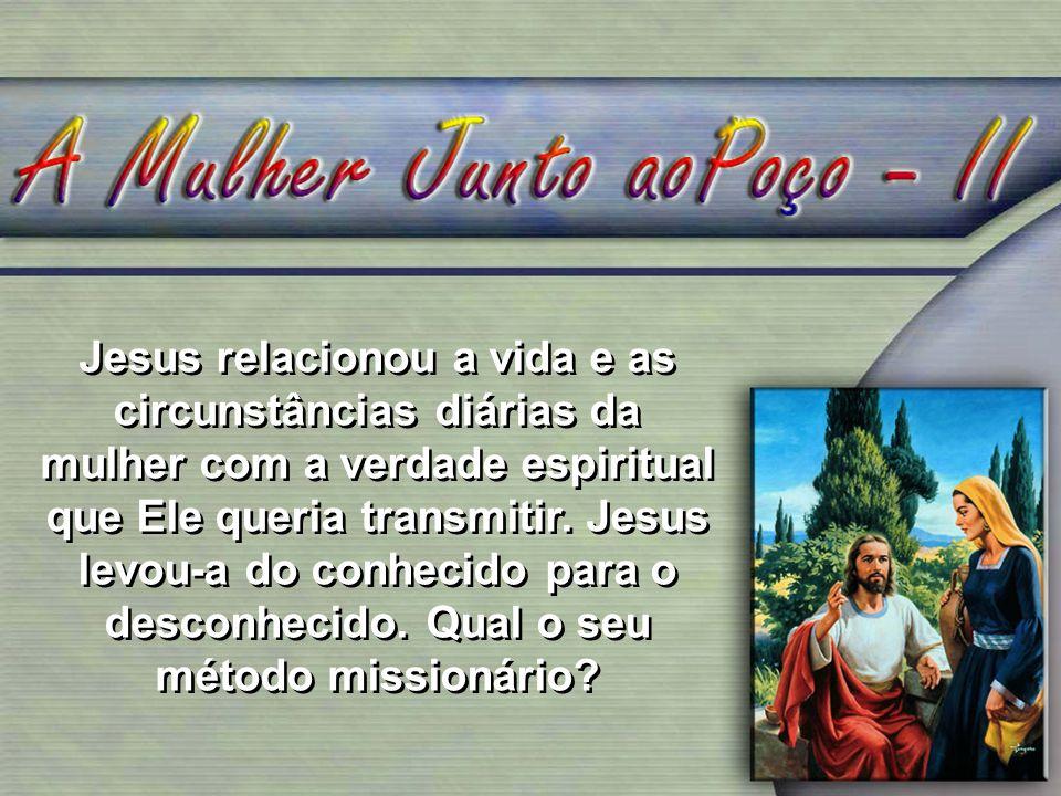 Jesus relacionou a vida e as circunstâncias diárias da mulher com a verdade espiritual que Ele queria transmitir.