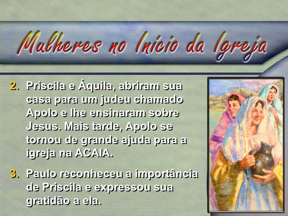 Priscila e Áquila, abriram sua casa para um judeu chamado Apolo e lhe ensinaram sobre Jesus. Mais tarde, Apolo se tornou de grande ajuda para a igreja na ACAIA.