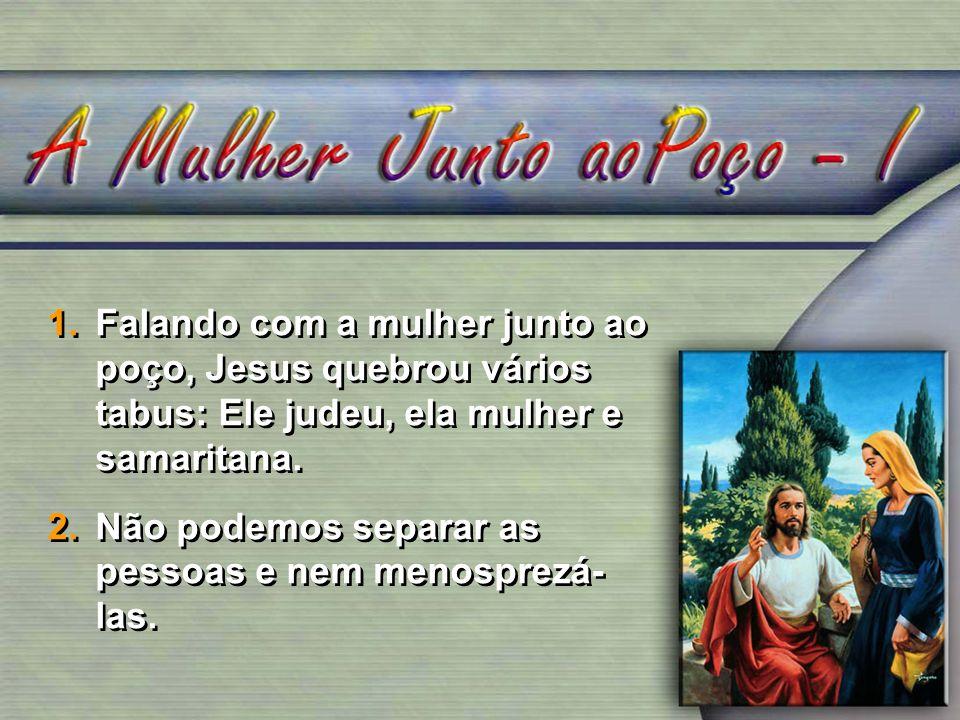 Falando com a mulher junto ao poço, Jesus quebrou vários tabus: Ele judeu, ela mulher e samaritana.