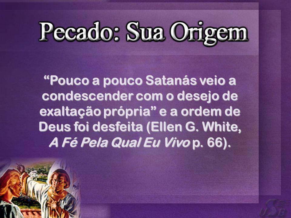 Pouco a pouco Satanás veio a condescender com o desejo de exaltação própria e a ordem de Deus foi desfeita (Ellen G.