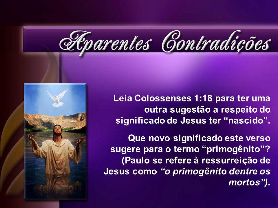 Leia Colossenses 1:18 para ter uma outra sugestão a respeito do significado de Jesus ter nascido .