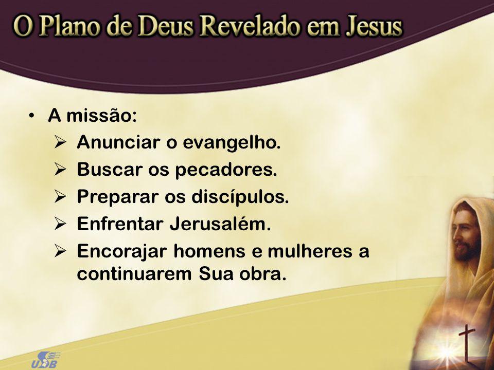 A missão: Anunciar o evangelho. Buscar os pecadores. Preparar os discípulos. Enfrentar Jerusalém.