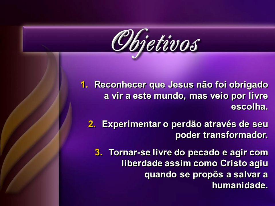 Reconhecer que Jesus não foi obrigado a vir a este mundo, mas veio por livre escolha.