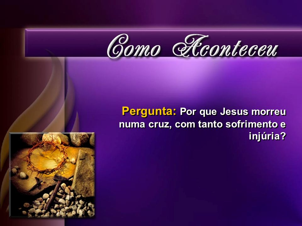 Pergunta: Por que Jesus morreu numa cruz, com tanto sofrimento e injúria