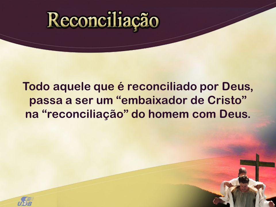 Todo aquele que é reconciliado por Deus, passa a ser um embaixador de Cristo na reconciliação do homem com Deus.