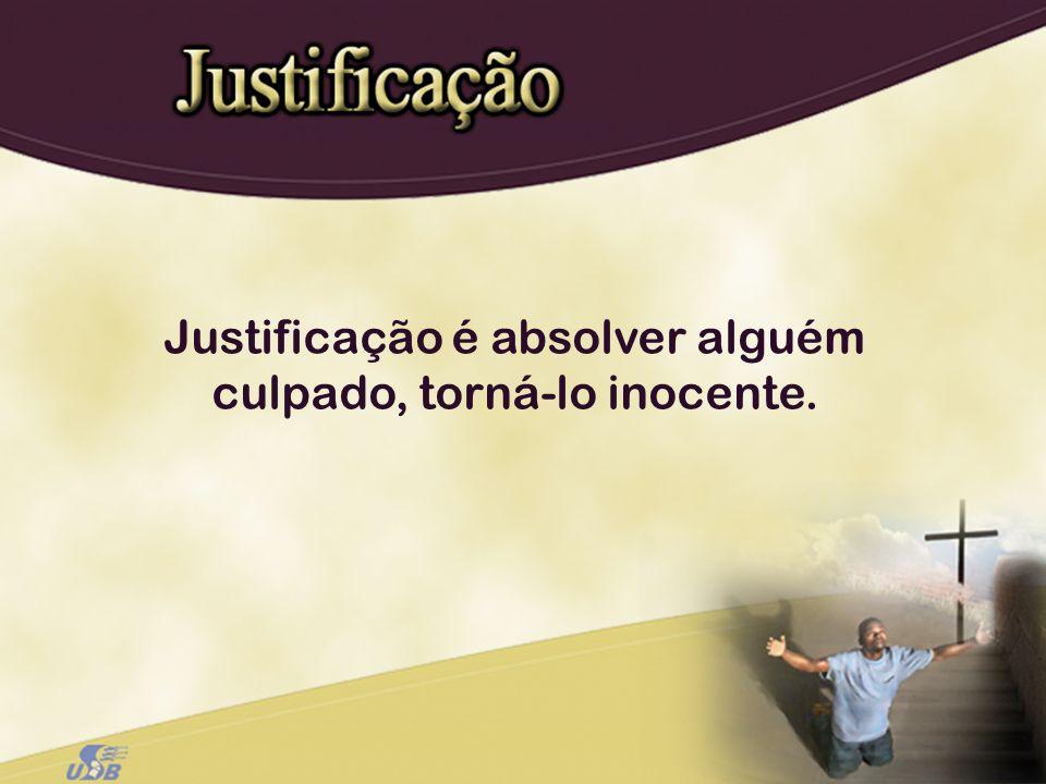 Justificação é absolver alguém culpado, torná-lo inocente.