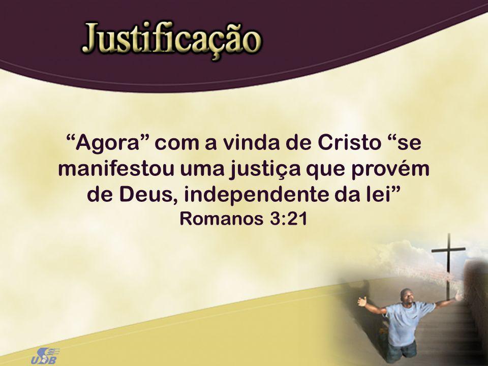 Agora com a vinda de Cristo se manifestou uma justiça que provém de Deus, independente da lei Romanos 3:21