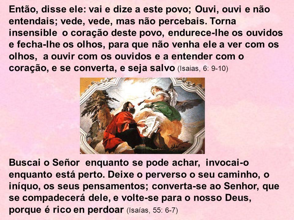 Então, disse ele: vai e dize a este povo; Ouvi, ouvi e não entendais; vede, vede, mas não percebais. Torna insensible o coração deste povo, endurece-lhe os ouvidos e fecha-lhe os olhos, para que não venha ele a ver com os olhos, a ouvir com os ouvidos e a entender com o coração, e se converta, e seja salvo (Isaias, 6: 9-10)