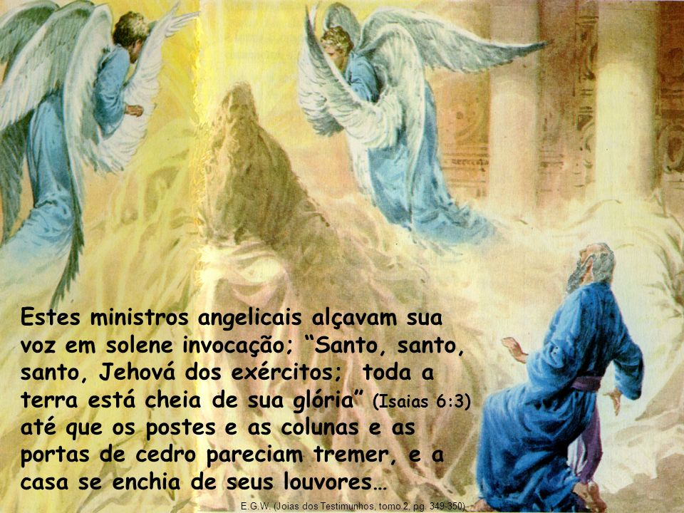 Estes ministros angelicais alçavam sua voz em solene invocação; Santo, santo, santo, Jehová dos exércitos; toda a terra está cheia de sua glória (Isaias 6:3) até que os postes e as colunas e as portas de cedro pareciam tremer, e a casa se enchia de seus louvores…