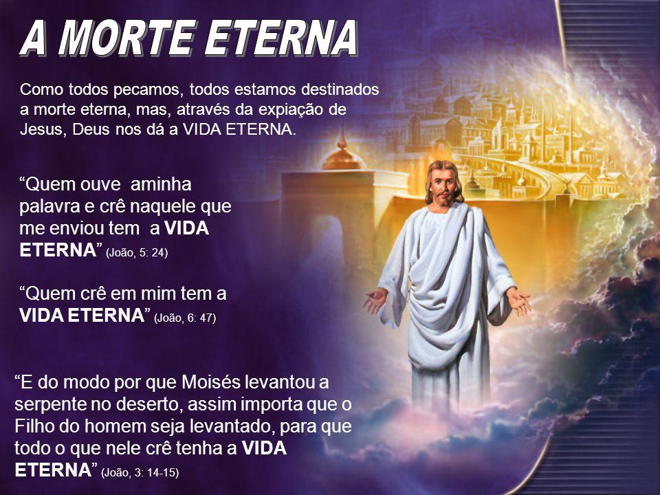 A MORTE ETERNA Como todos pecamos, todos estamos destinados a morte eterna, mas, através da expiação de Jesus, Deus nos dá a VIDA ETERNA.