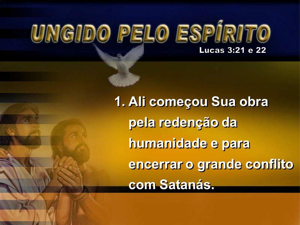 Lucas 3:21 e 22 Ali começou Sua obra pela redenção da humanidade e para encerrar o grande conflito com Satanás.