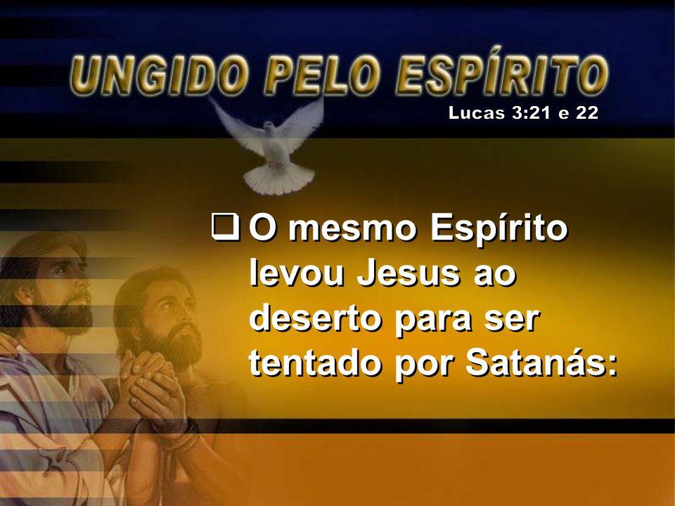 O mesmo Espírito levou Jesus ao deserto para ser tentado por Satanás: