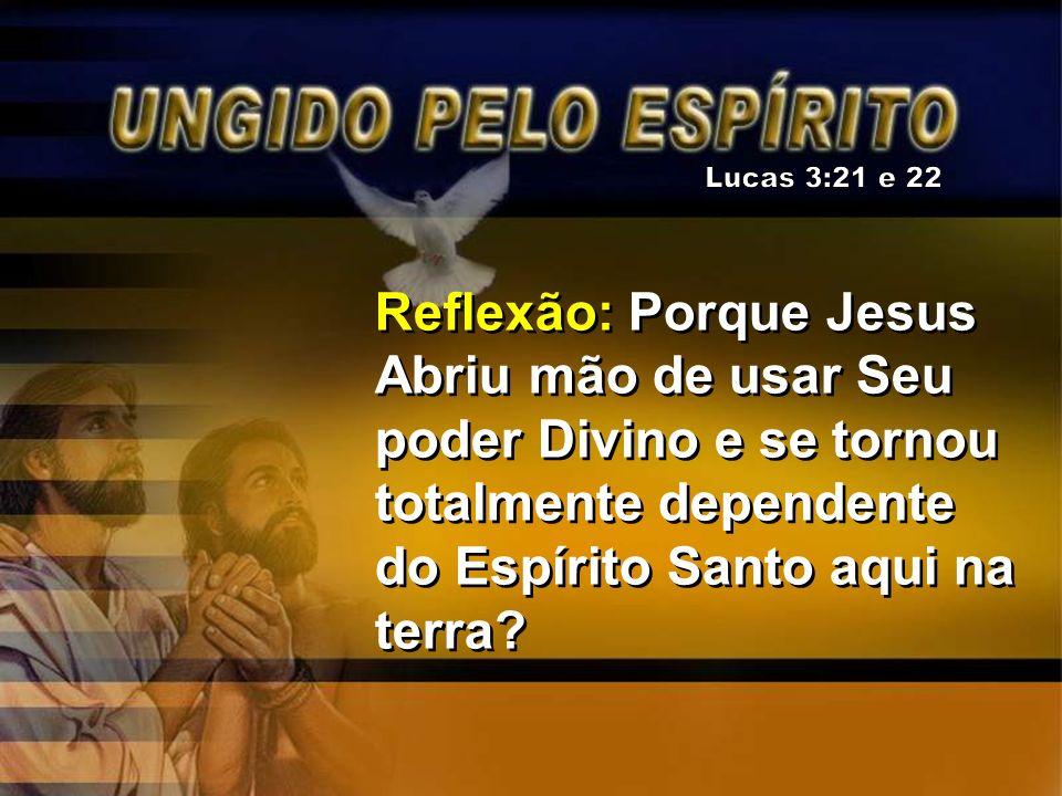 Lucas 3:21 e 22 Reflexão: Porque Jesus Abriu mão de usar Seu poder Divino e se tornou totalmente dependente do Espírito Santo aqui na terra