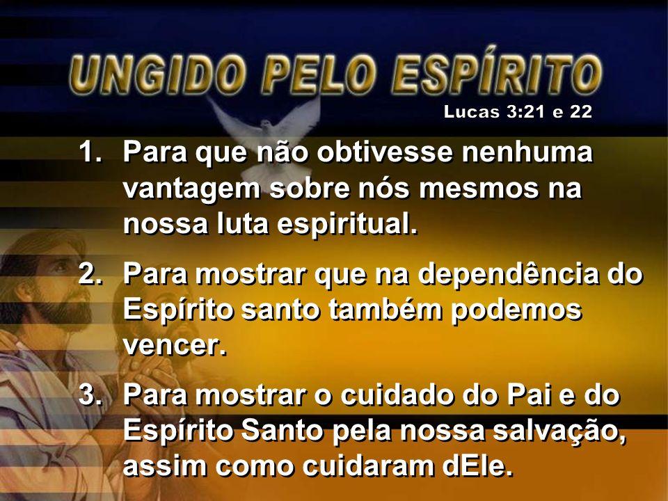 Lucas 3:21 e 22 Para que não obtivesse nenhuma vantagem sobre nós mesmos na nossa luta espiritual.