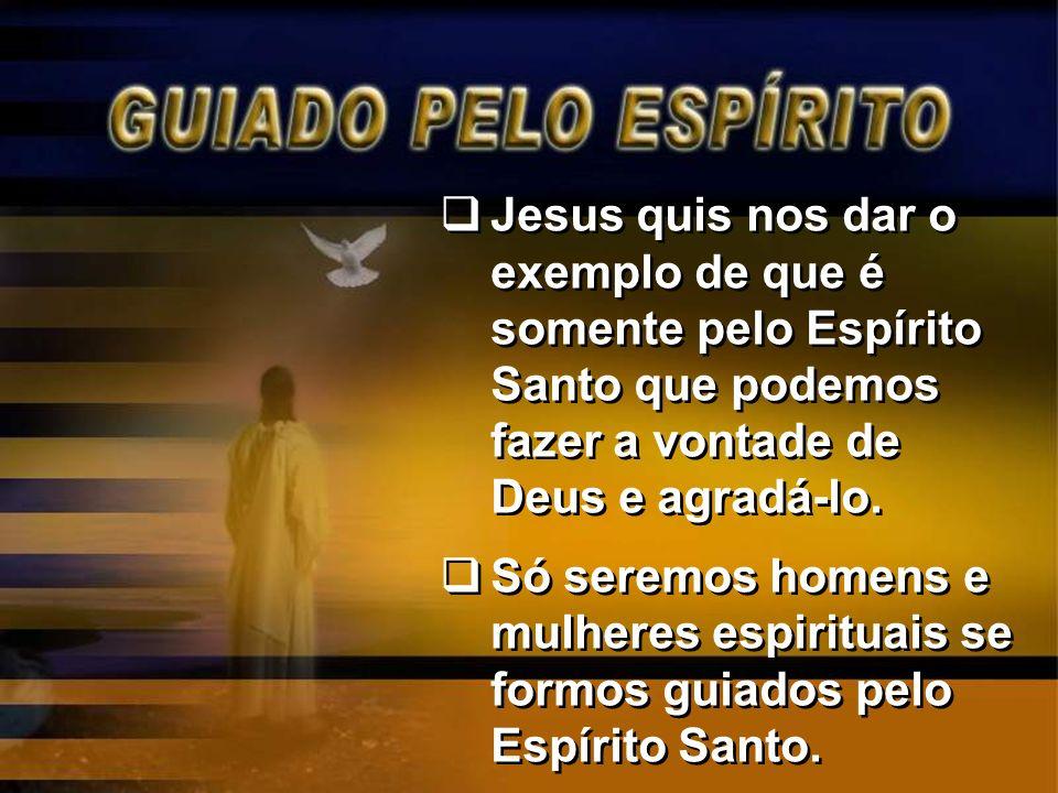 Jesus quis nos dar o exemplo de que é somente pelo Espírito Santo que podemos fazer a vontade de Deus e agradá-lo.