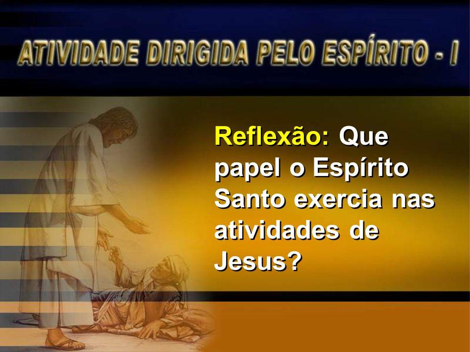 Reflexão: Que papel o Espírito Santo exercia nas atividades de Jesus