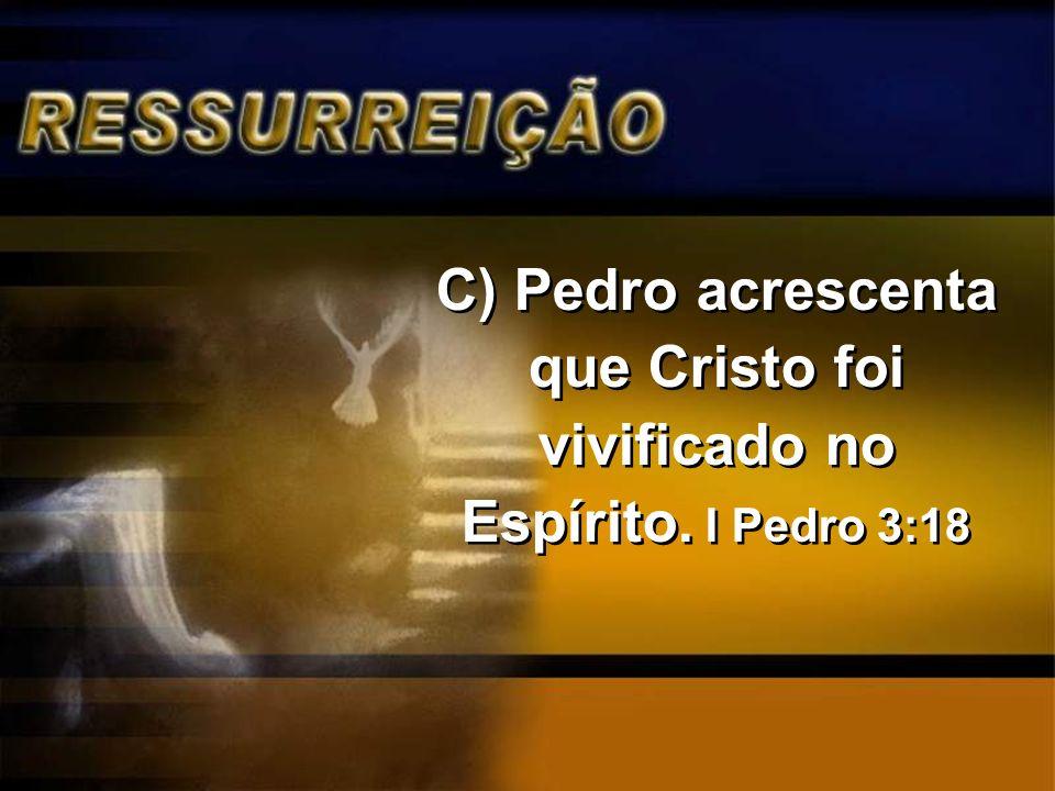 C) Pedro acrescenta que Cristo foi vivificado no Espírito. I Pedro 3:18