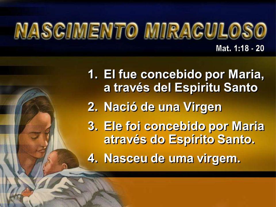 Mat. 1:18 - 20 El fue concebido por Maria, a través del Espiritu Santo