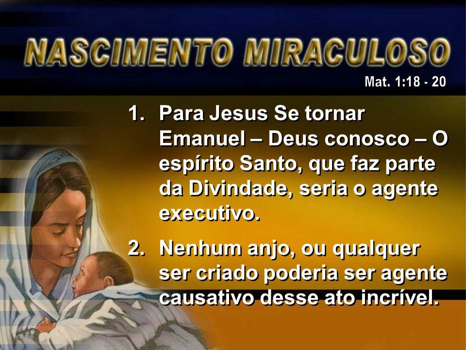 Mat. 1:18 - 20 Para Jesus Se tornar Emanuel – Deus conosco – O espírito Santo, que faz parte da Divindade, seria o agente executivo.