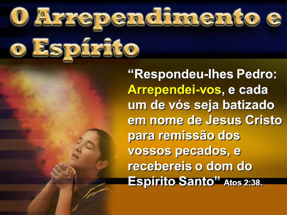 Respondeu-lhes Pedro: Arrependei-vos, e cada um de vós seja batizado em nome de Jesus Cristo para remissão dos vossos pecados, e recebereis o dom do Espírito Santo Atos 2:38.