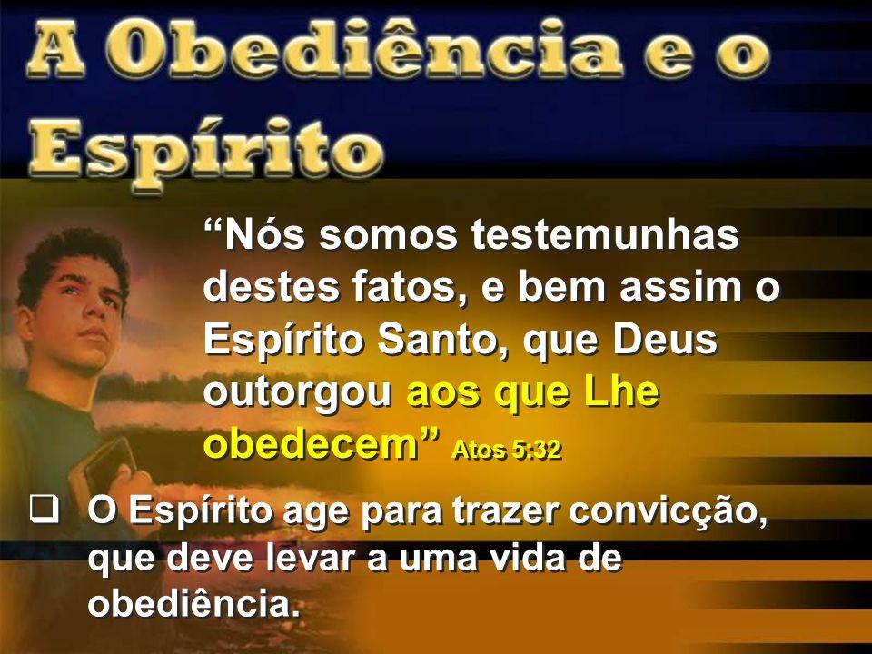 Nós somos testemunhas destes fatos, e bem assim o Espírito Santo, que Deus outorgou aos que Lhe obedecem Atos 5:32