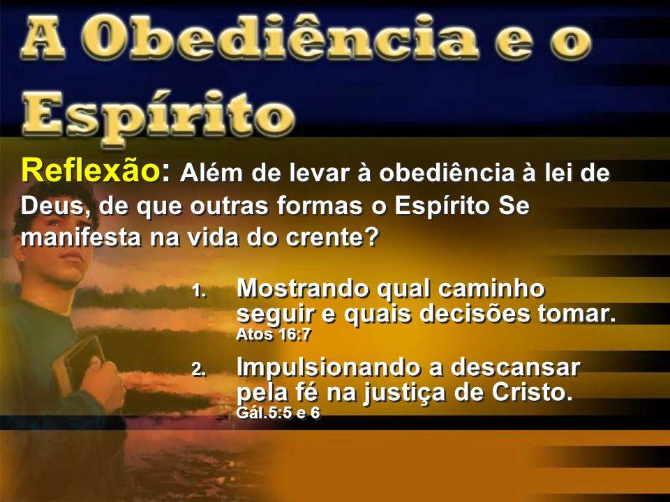 Reflexão: Além de levar à obediência à lei de Deus, de que outras formas o Espírito Se manifesta na vida do crente