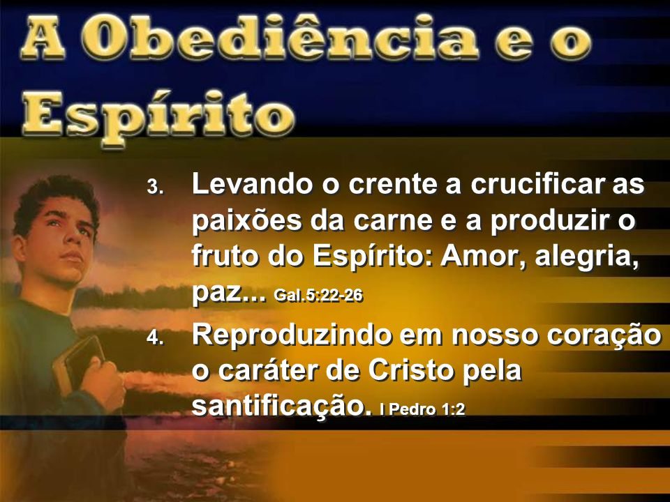 Levando o crente a crucificar as paixões da carne e a produzir o fruto do Espírito: Amor, alegria, paz... Gal.5:22-26