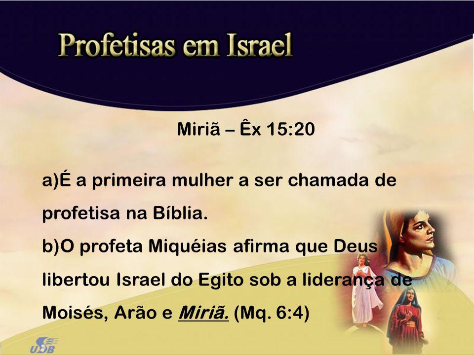 Miriã – Êx 15:20 É a primeira mulher a ser chamada de profetisa na Bíblia.