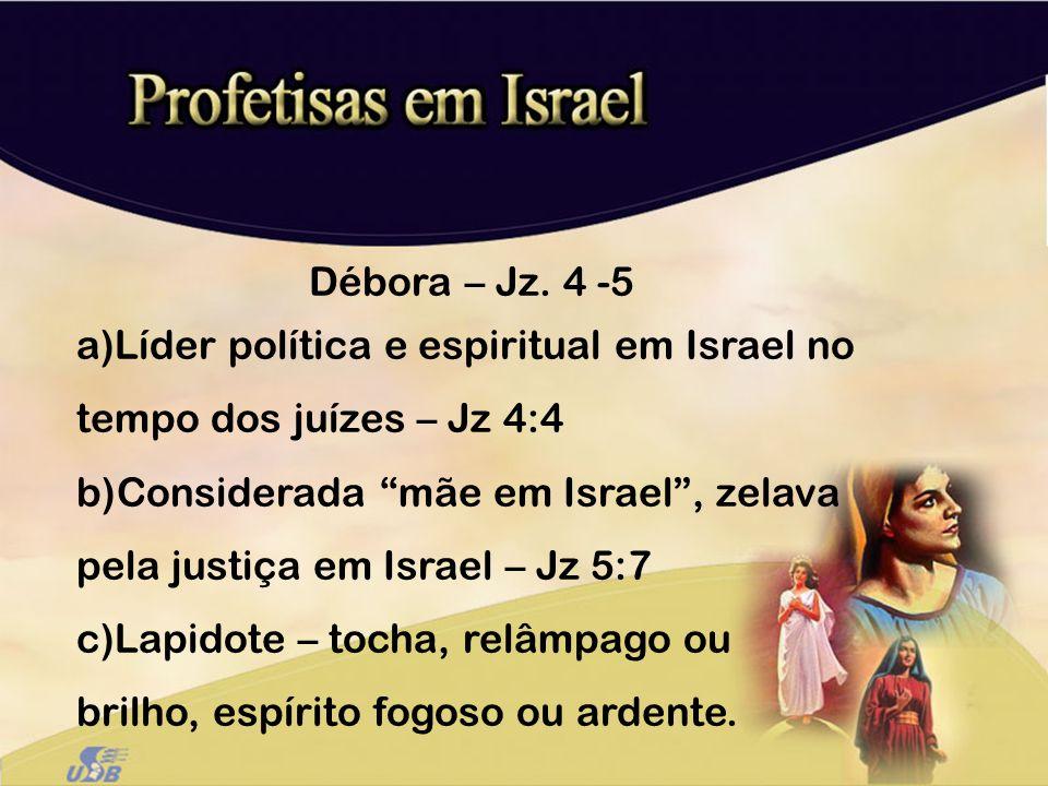 Débora – Jz. 4 -5 Líder política e espiritual em Israel no tempo dos juízes – Jz 4:4.