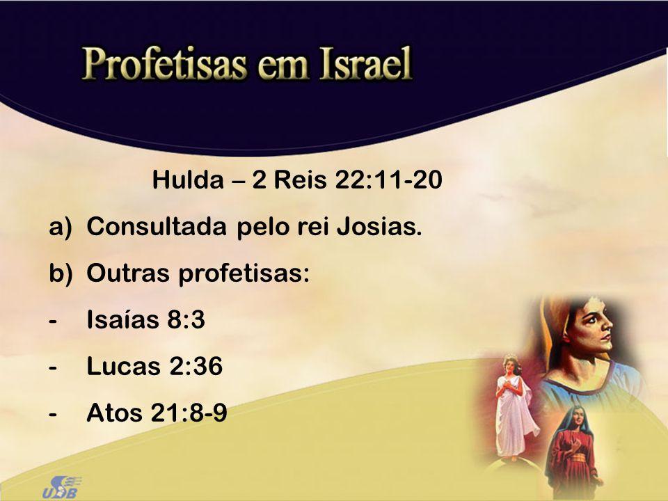 Hulda – 2 Reis 22:11-20 Consultada pelo rei Josias.