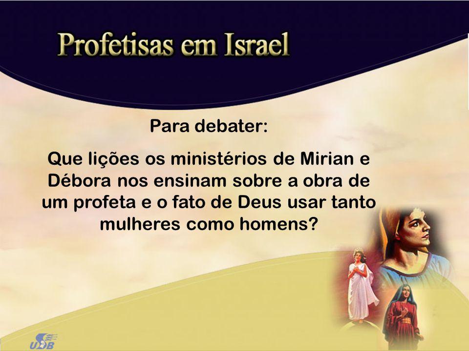 Para debater: Que lições os ministérios de Mirian e Débora nos ensinam sobre a obra de um profeta e o fato de Deus usar tanto mulheres como homens