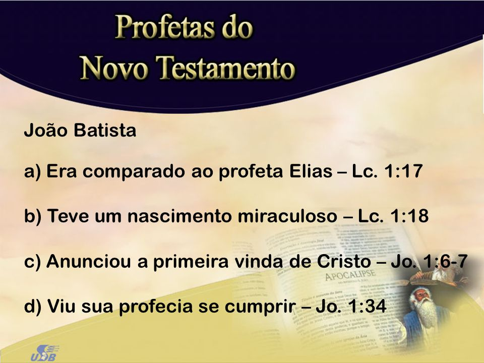 João Batista Era comparado ao profeta Elias – Lc. 1:17. Teve um nascimento miraculoso – Lc. 1:18. Anunciou a primeira vinda de Cristo – Jo. 1:6-7.