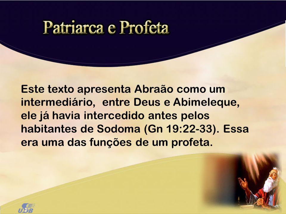 Este texto apresenta Abraão como um intermediário, entre Deus e Abimeleque, ele já havia intercedido antes pelos habitantes de Sodoma (Gn 19:22-33).