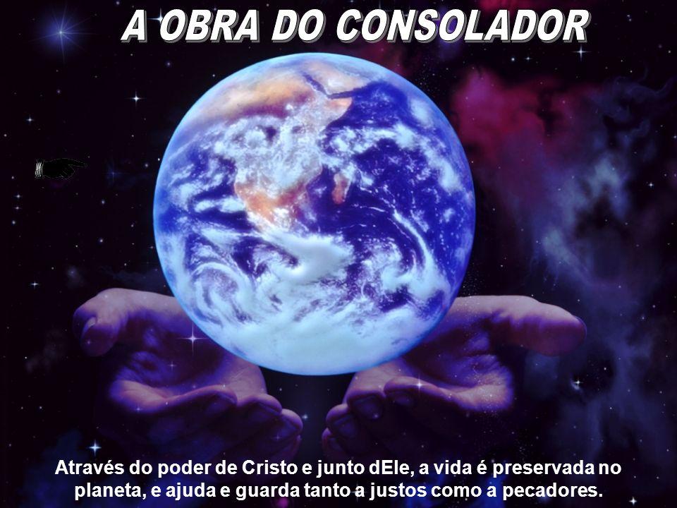 A OBRA DO CONSOLADOR Através do poder de Cristo e junto dEle, a vida é preservada no planeta, e ajuda e guarda tanto a justos como a pecadores.