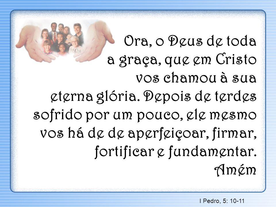 Ora, o Deus de toda a graça, que em Cristo vos chamou à sua eterna glória. Depois de terdes sofrido por um pouco, ele mesmo vos há de de aperfeiçoar, firmar, fortificar e fundamentar. Amém