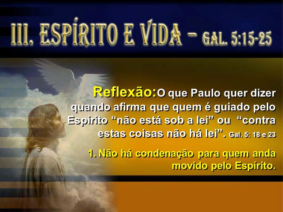 Reflexão:O que Paulo quer dizer quando afirma que quem é guiado pelo Espírito não está sob a lei ou contra estas coisas não há lei . Gal. 5: 18 e 23