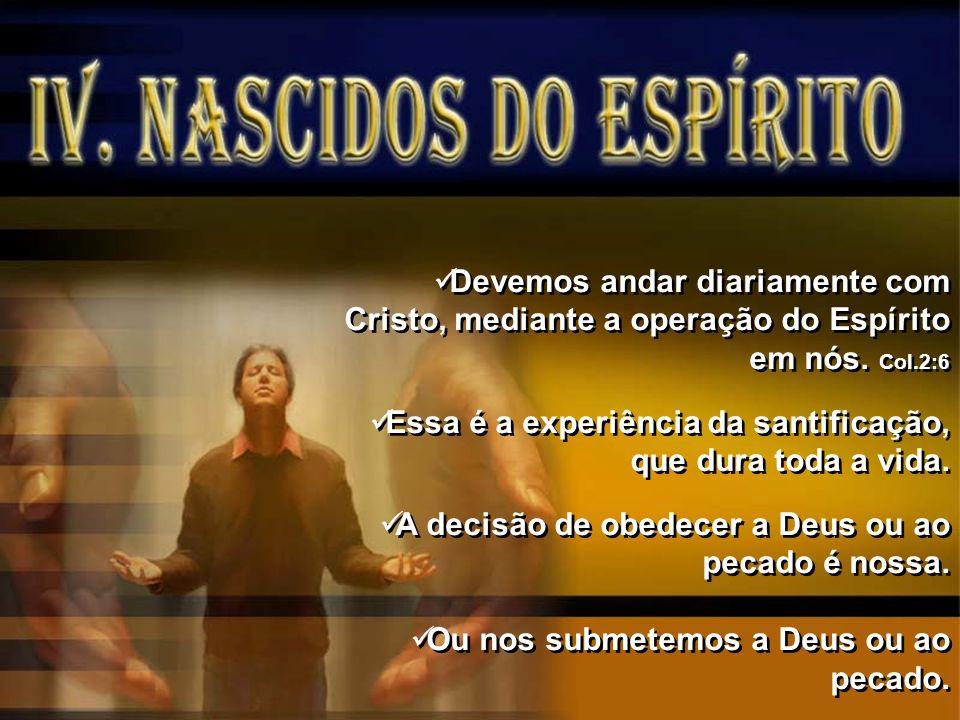 Devemos andar diariamente com Cristo, mediante a operação do Espírito em nós. Col.2:6