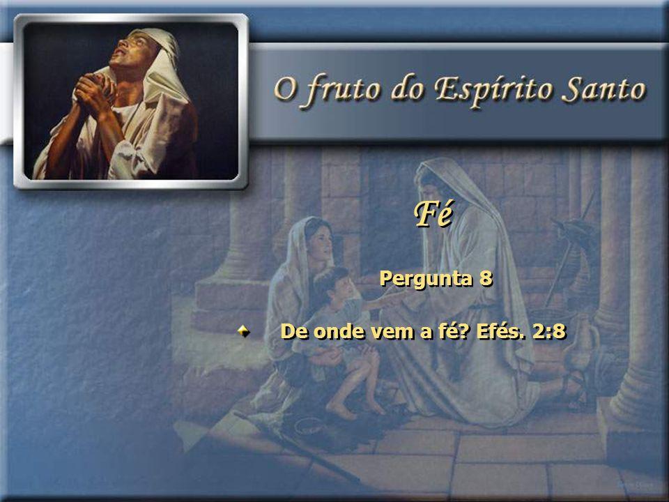 Fé Pergunta 8 De onde vem a fé Efés. 2:8