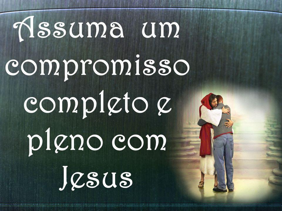 Assuma um compromisso completo e pleno com Jesus