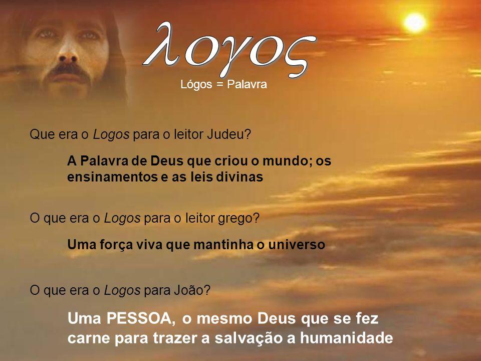 logoV Lógos = Palavra. Que era o Logos para o leitor Judeu A Palavra de Deus que criou o mundo; os ensinamentos e as leis divinas.