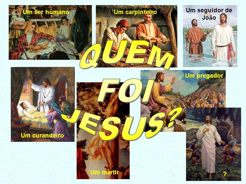 QUEM FOI JESUS Um seguidor de João Um ser humano Um carpinteiro