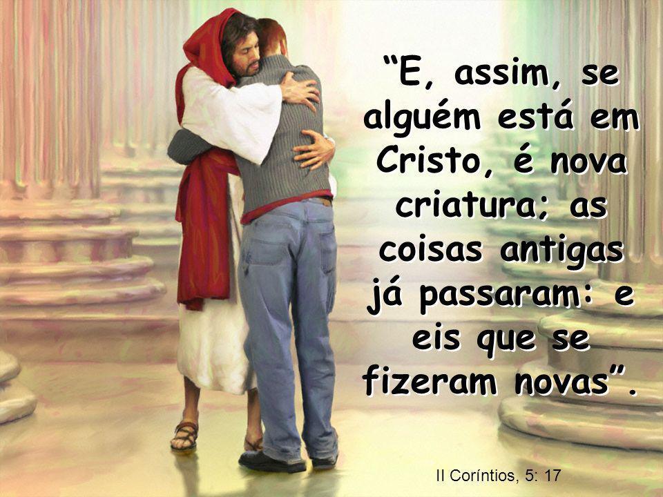 E, assim, se alguém está em Cristo, é nova criatura; as coisas antigas já passaram: e eis que se fizeram novas .